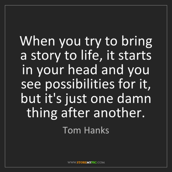 Tom Hanks: When you try to bring a story to life, it starts in your...