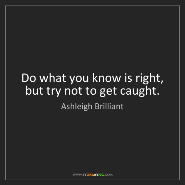 Ashleigh Brilliant: Do what you know is right, but try not to get caught.