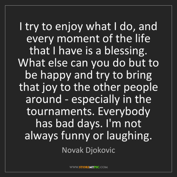 Novak Djokovic: I try to enjoy what I do, and every moment of the life...