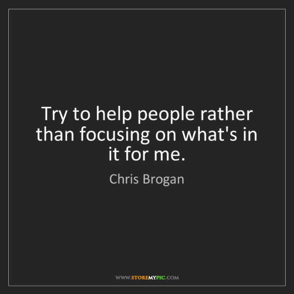 Chris Brogan: Try to help people rather than focusing on what's in...