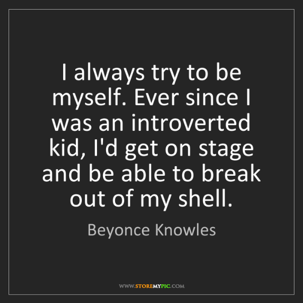 Beyonce Knowles: I always try to be myself. Ever since I was an introverted...