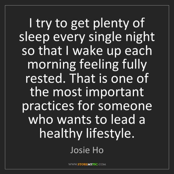 Josie Ho: I try to get plenty of sleep every single night so that...
