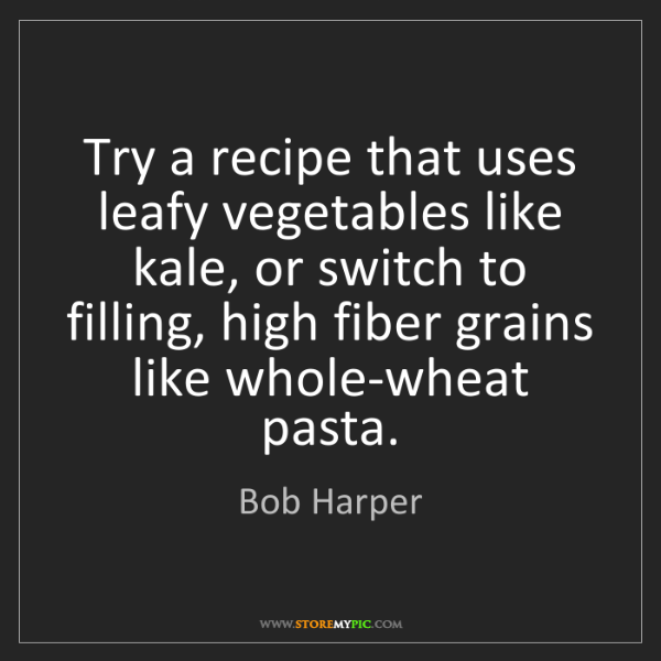 Bob Harper: Try a recipe that uses leafy vegetables like kale, or...