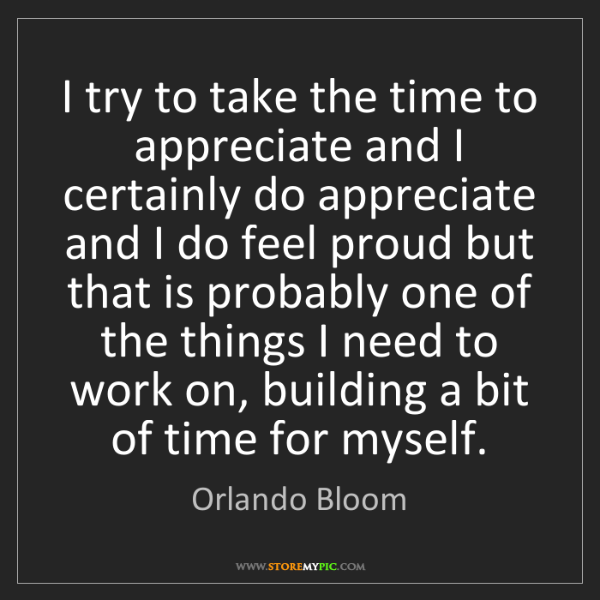 Orlando Bloom: I try to take the time to appreciate and I certainly...