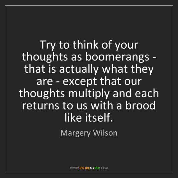 Margery Wilson: Try to think of your thoughts as boomerangs - that is...