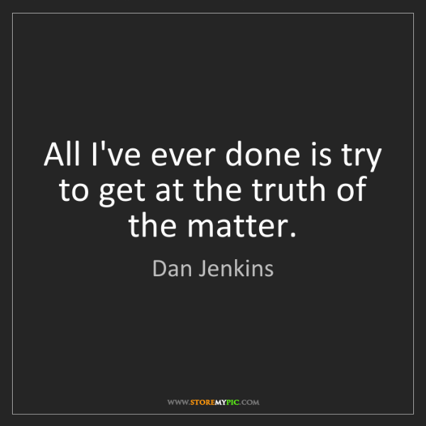 Dan Jenkins: All I've ever done is try to get at the truth of the...