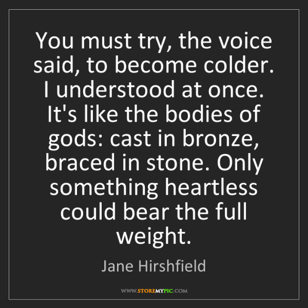 Jane Hirshfield: You must try, the voice said, to become colder. I understood...