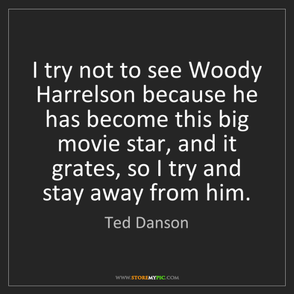 Ted Danson: I try not to see Woody Harrelson because he has become...