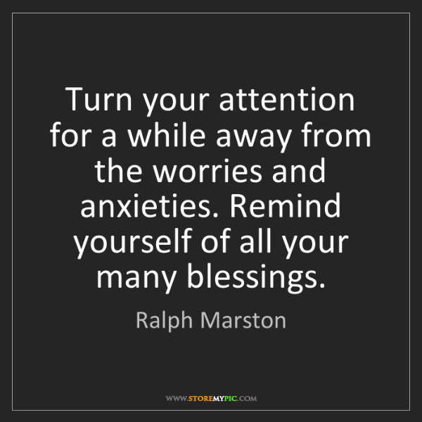 Ralph Marston: Turn your attention for a while away from the worries...