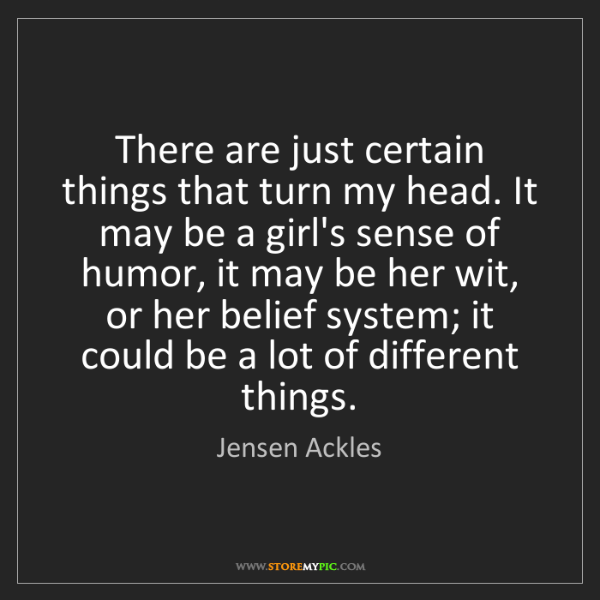 Jensen Ackles: There are just certain things that turn my head. It may...