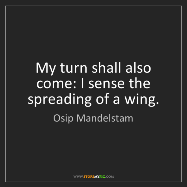 Osip Mandelstam: My turn shall also come: I sense the spreading of a wing.