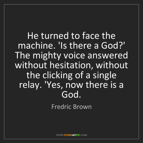 Fredric Brown: He turned to face the machine. 'Is there a God?' The...