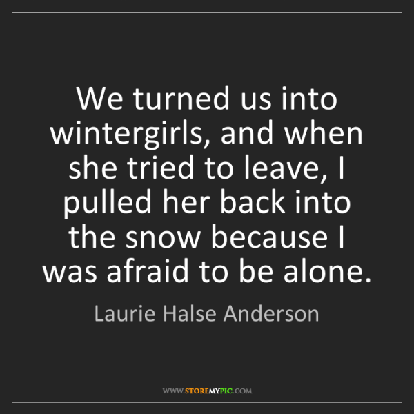 Laurie Halse Anderson: We turned us into wintergirls, and when she tried to...