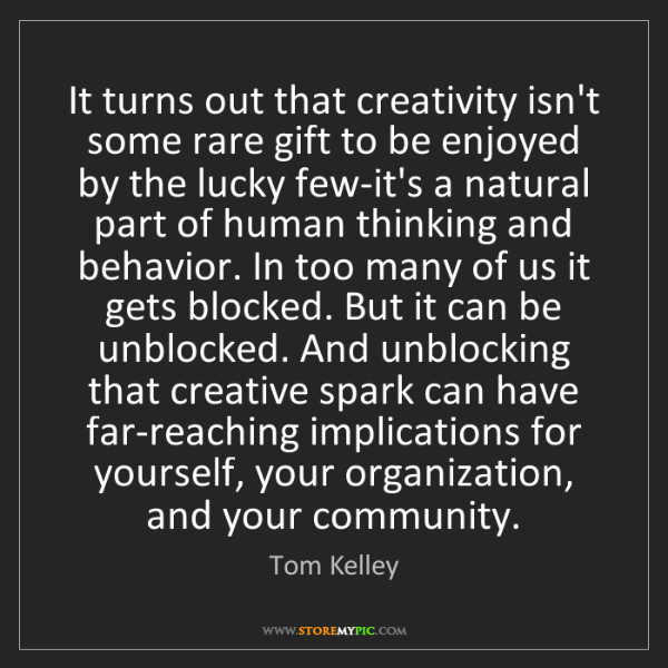 Tom Kelley: It turns out that creativity isn't some rare gift to...