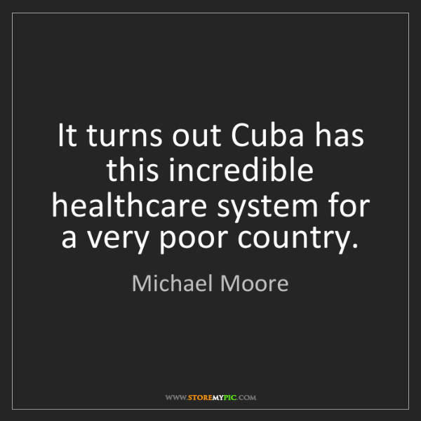 Michael Moore: It turns out Cuba has this incredible healthcare system...