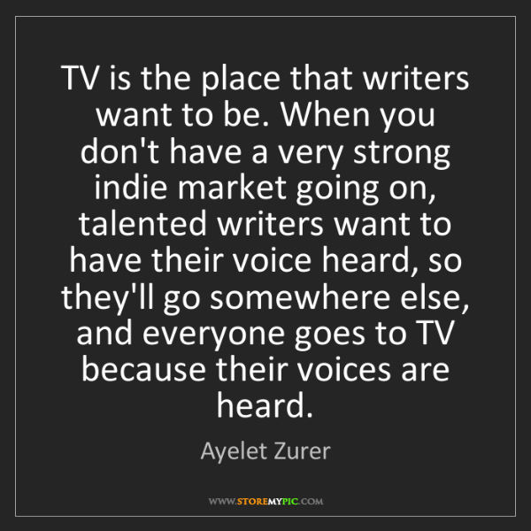 Ayelet Zurer: TV is the place that writers want to be. When you don't...
