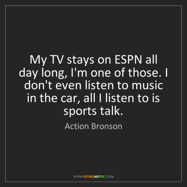 Action Bronson: My TV stays on ESPN all day long, I'm one of those. I...