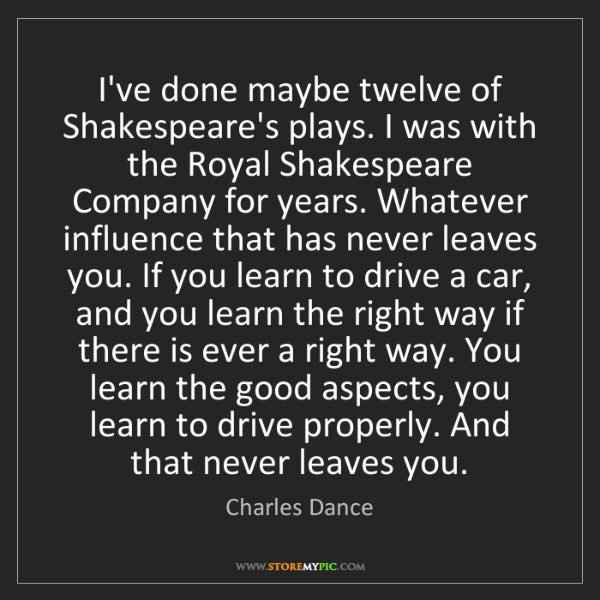 Charles Dance: I've done maybe twelve of Shakespeare's plays. I was...