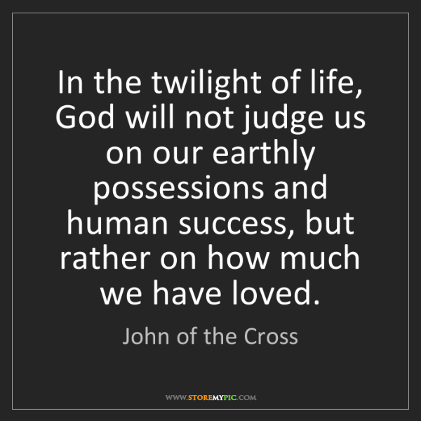John of the Cross: In the twilight of life, God will not judge us on our...