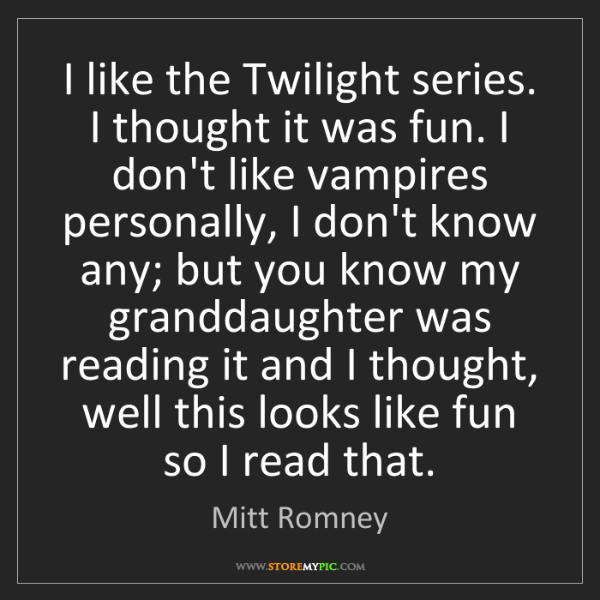 Mitt Romney: I like the Twilight series. I thought it was fun. I don't...