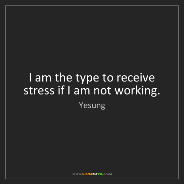 Yesung: I am the type to receive stress if I am not working.