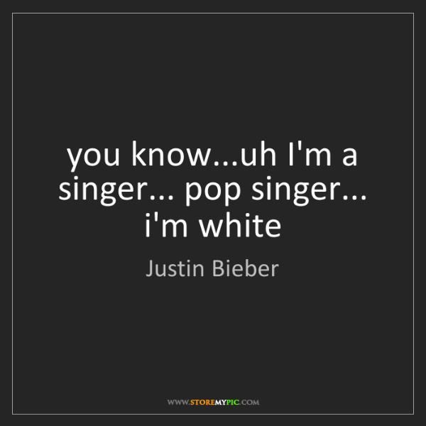Justin Bieber: you know...uh I'm a singer... pop singer... i'm white