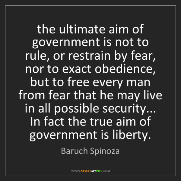 Baruch Spinoza: the ultimate aim of government is not to rule, or restrain...