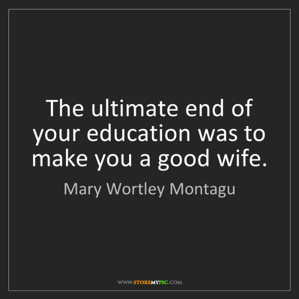 Mary Wortley Montagu: The ultimate end of your education was to make you a...