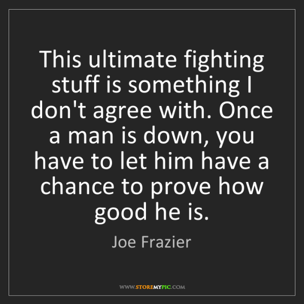 Joe Frazier: This ultimate fighting stuff is something I don't agree...