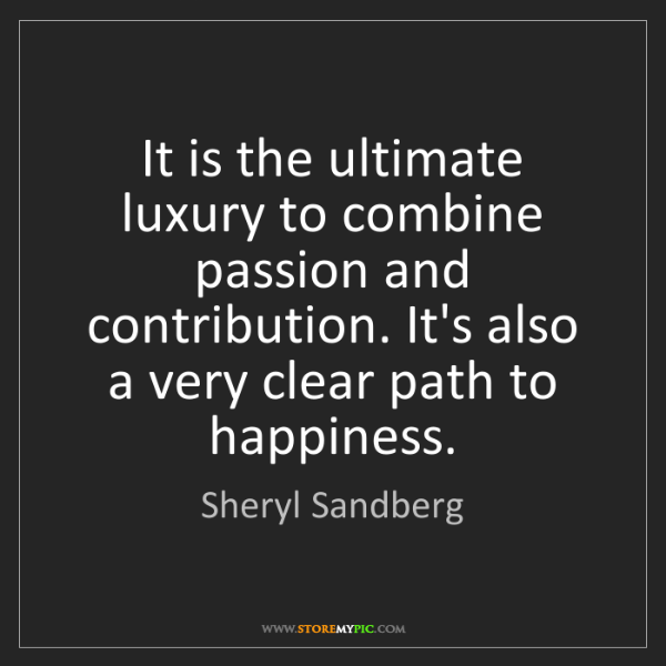Sheryl Sandberg: It is the ultimate luxury to combine passion and contribution....