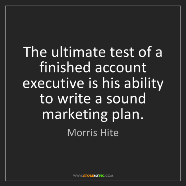 Morris Hite: The ultimate test of a finished account executive is...