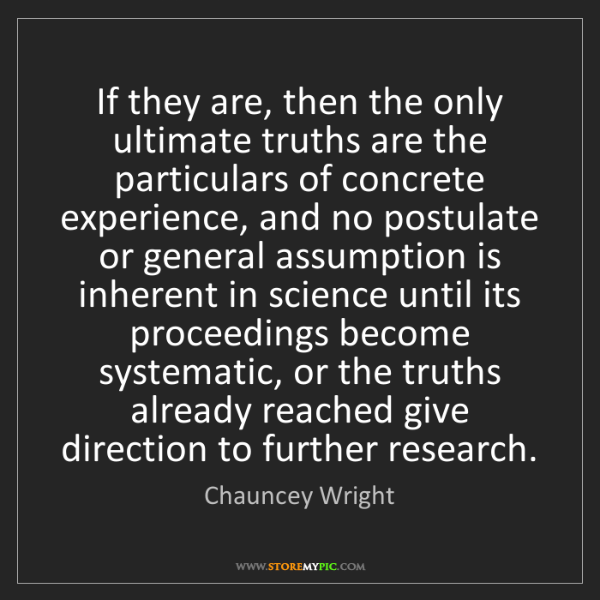 Chauncey Wright: If they are, then the only ultimate truths are the particulars...