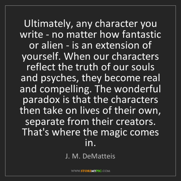 J. M. DeMatteis: Ultimately, any character you write - no matter how fantastic...