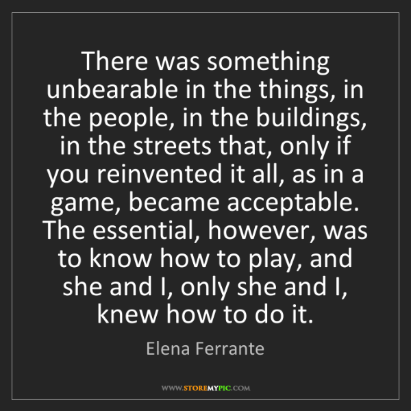 Elena Ferrante: There was something unbearable in the things, in the...