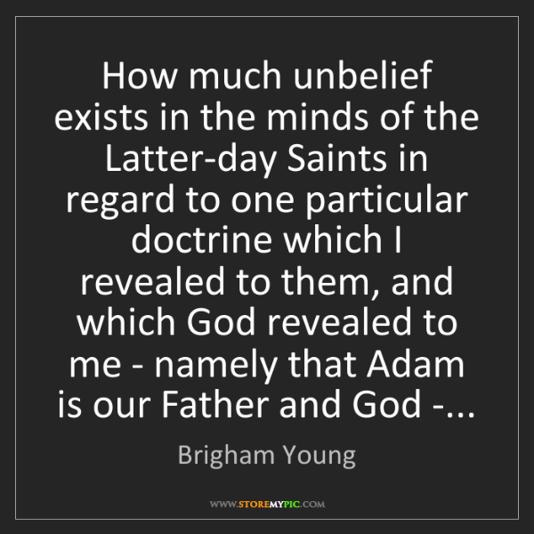 Brigham Young: How much unbelief exists in the minds of the Latter-day...