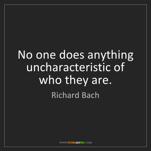 Richard Bach: No one does anything uncharacteristic of who they are.