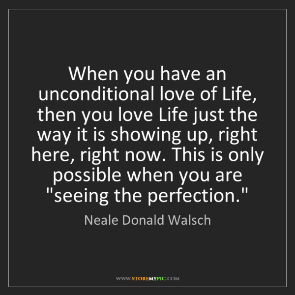 Neale Donald Walsch: When you have an unconditional love of Life, then you...