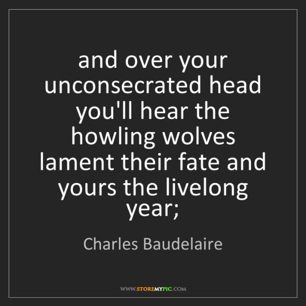 Charles Baudelaire: and over your unconsecrated head you'll hear the howling...