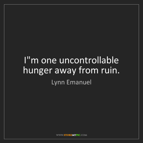 Lynn Emanuel: I'm one uncontrollable hunger away from ruin.