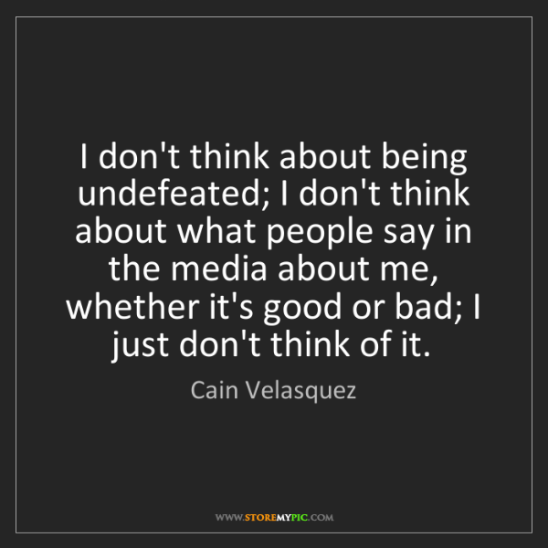 Cain Velasquez: I don't think about being undefeated; I don't think about...