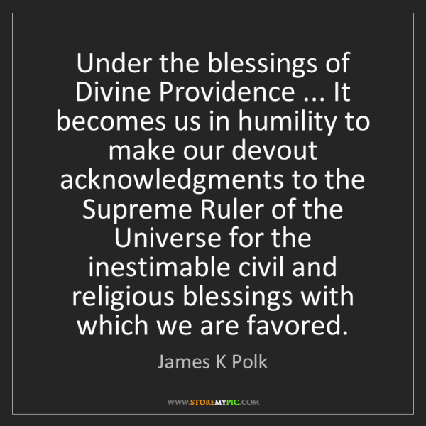 James K Polk: Under the blessings of Divine Providence ... It becomes...