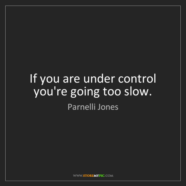 Parnelli Jones: If you are under control you're going too slow.