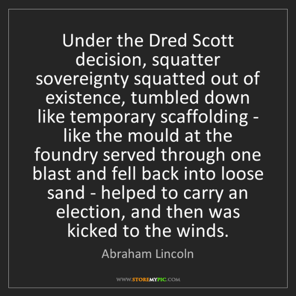 Abraham Lincoln: Under the Dred Scott decision, squatter sovereignty squatted...