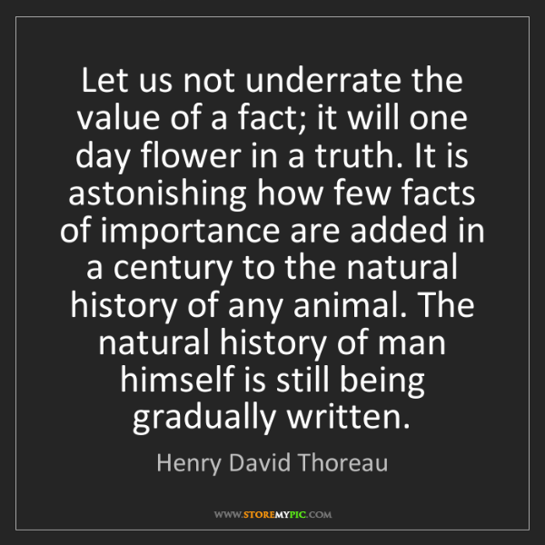 Henry David Thoreau: Let us not underrate the value of a fact; it will one...