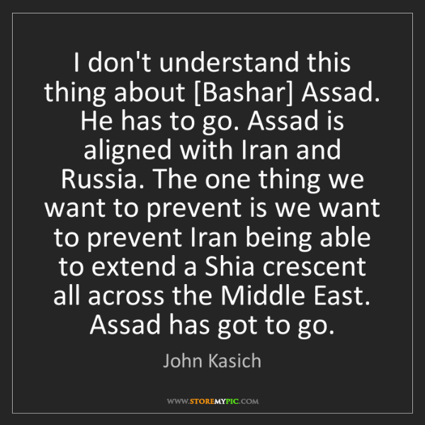 John Kasich: I don't understand this thing about [Bashar] Assad. He...