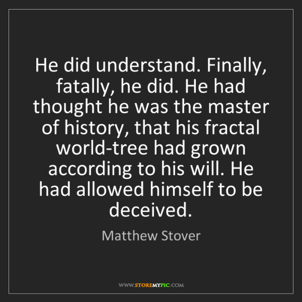 Matthew Stover: He did understand. Finally, fatally, he did. He had thought...