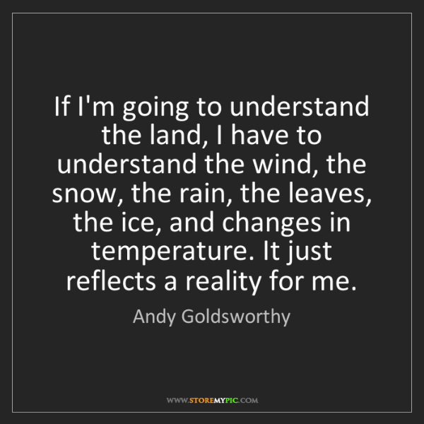 Andy Goldsworthy: If I'm going to understand the land, I have to understand...