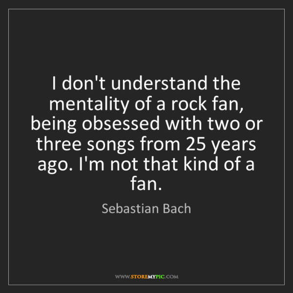 Sebastian Bach: I don't understand the mentality of a rock fan, being...