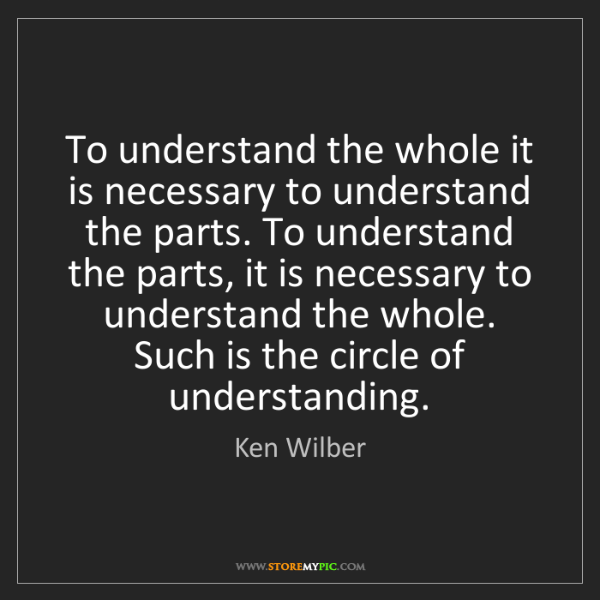 Ken Wilber: To understand the whole it is necessary to understand...
