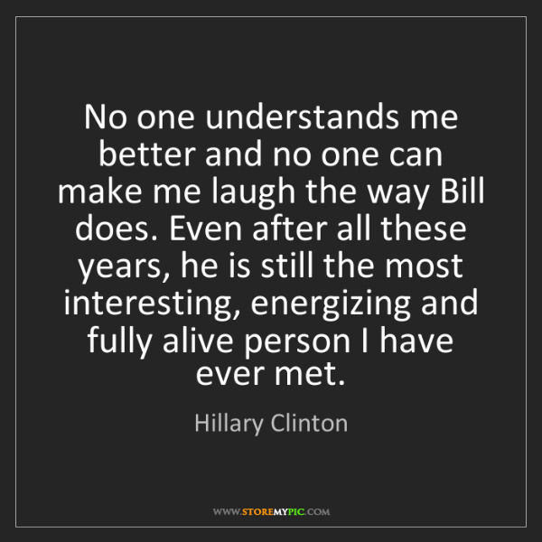 Hillary Clinton: No one understands me better and no one can make me laugh...